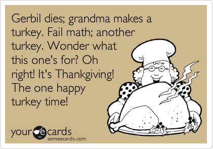 Gerbil dies; grandma makes a turkey. Fail math; another turkey. Wonder what this one's for? Oh right! It's Thankgiving! The one happy turkey time!