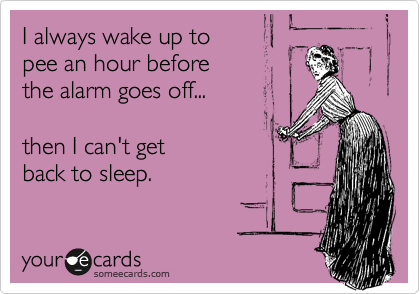 I always wake up to pee an hour before  the alarm goes off...  then I can't get back to sleep.