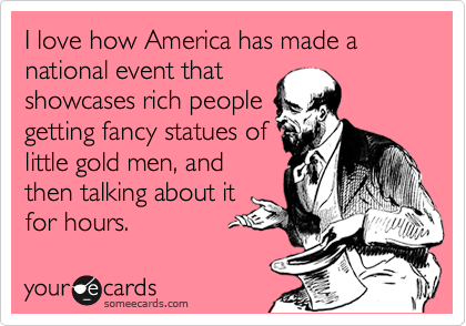 I love how America has made a national event that showcases rich people getting fancy statues of little gold men, and then talking about it for hours.