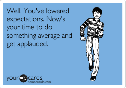 Well, You've lowered expectations. Now's your time to do something average and get applauded.
