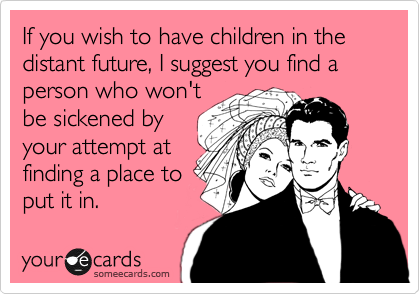 If you wish to have children in the distant future, I suggest you find a person who won't be sickened by your attempt at finding a place to put it in.