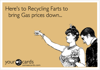 Here's to Recycling Farts to    bring Gas prices down...