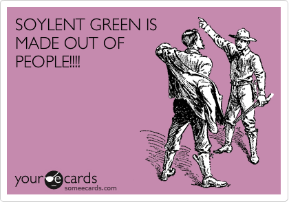 SOYLENT GREEN IS MADE OUT OF PEOPLE!!!!