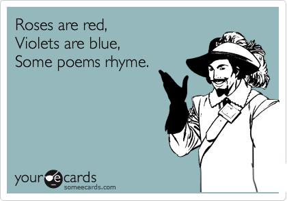 Roses are red, Violets are blue, Some poems rhyme.