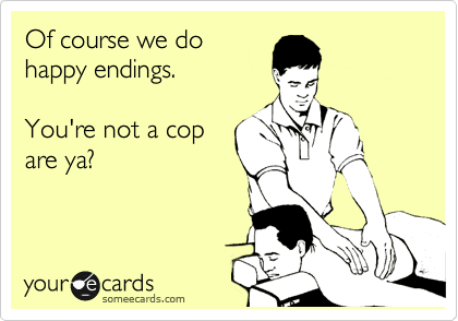 Of course we do happy endings.  You're not a cop are ya?
