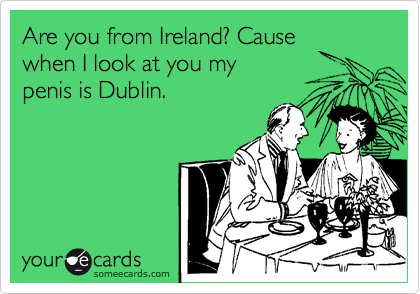 Are you from Ireland? Cause  when I look at you my  penis is Dublin.