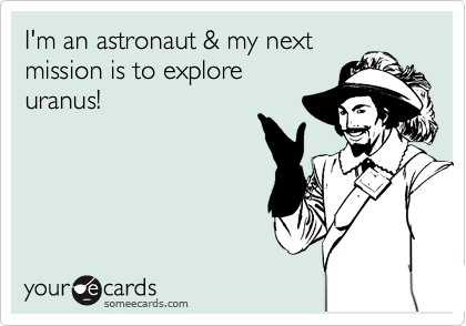 I'm an astronaut & my next  mission is to explore uranus!