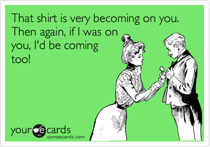 That shirt is very becoming on you. Then again, if I was on you, I'd be coming too!