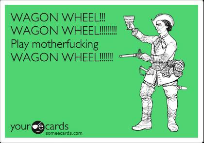 WAGON WHEEL!!! WAGON WHEEL!!!!!!!!! Play motherfucking WAGON WHEEL!!!!!!!