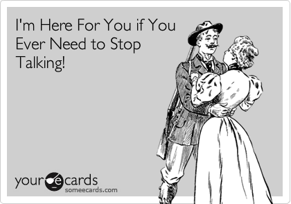 I'm Here For You if You Ever Need to Stop Talking!