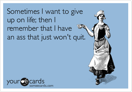 Sometimes I want to give up on life; then I remember that I have    an ass that just won't quit.