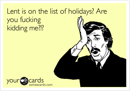 Lent is on the list of holidays? Are you fucking kidding me?!?