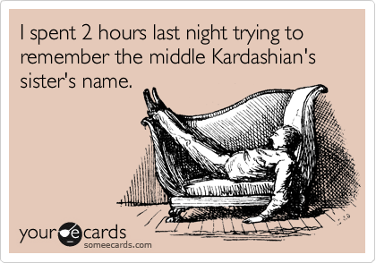 I spent 2 hours last night trying to remember the middle Kardashian's sister's name.