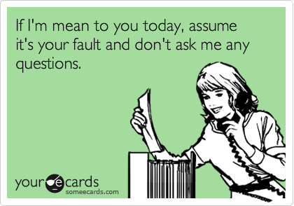 If I\'m mean to you today, assume it\'s your fault and don\'t ...