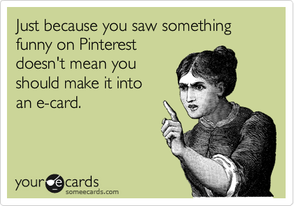 Just because you saw something funny on Pinterest doesn't mean you should make it into  an e-card.