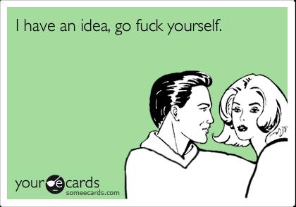 I have an idea, go fuck yourself.