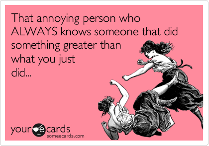 That annoying person who ALWAYS knows someone that did something greater than  what you just did...