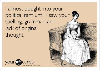 I almost bought into your political rant until I saw your spelling, grammar, and lack of original thought.