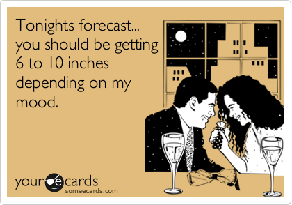 Tonights forecast... you should be getting 6 to 10 inches depending on my mood.
