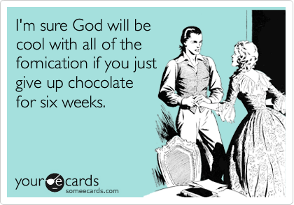 I'm sure God will be cool with all of the fornication if you just give up chocolate for six weeks.