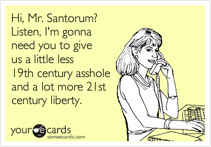 Hi, Mr. Santorum? Listen, I'm gonna  need you to give us a little less 19th century asshole and a lot more 21st century liberty.