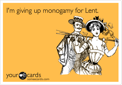 I'm giving up monogamy for Lent.