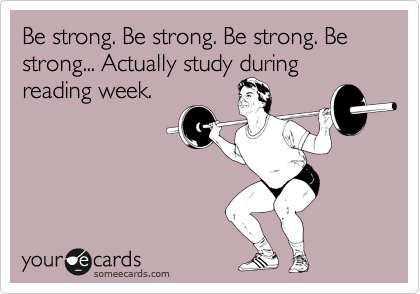 Be strong. Be strong. Be strong. Be strong... Actually study during reading week.