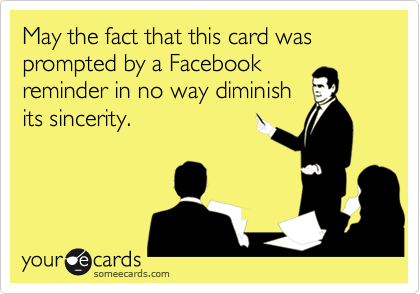 May the fact that this card was prompted by a Facebook reminder in no way diminish its sincerity.