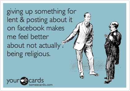 giving up something for lent & posting about it on facebook makes me feel better about not actually being religious.