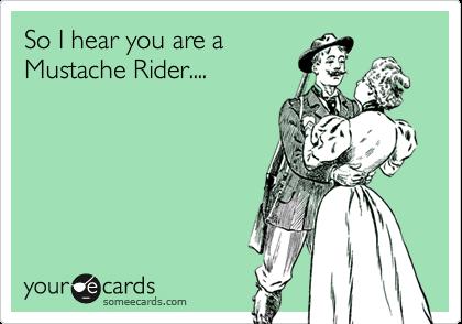 So I hear you are a Mustache Rider....