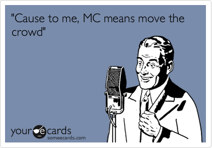 """Cause to me, MC means move the crowd"""