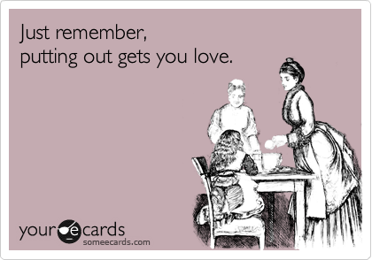 Just remember,  putting out gets you love.