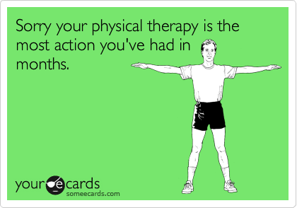 Sorry your physical therapy is the most action you've had in months.