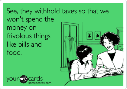 See, they withhold taxes so that we won't spend the money on frivolous things like bills and  food.