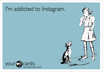 I'm addicted to Instagram.