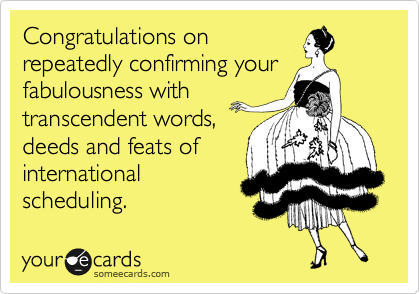 Congratulations on repeatedly confirming your fabulousness with transcendent words, deeds and feats of  international scheduling.