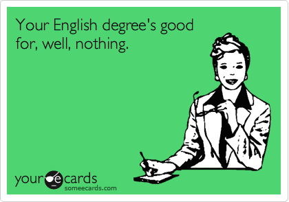 Your English degree's good for, well, nothing.