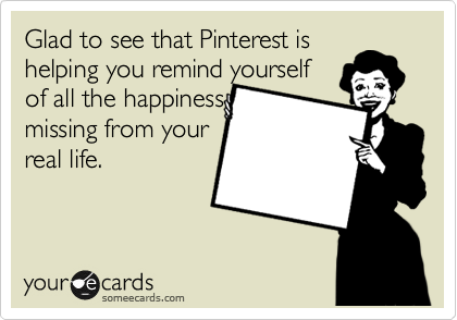 Glad to see that Pinterest is helping you remind yourself of all the happiness missing from your real life.
