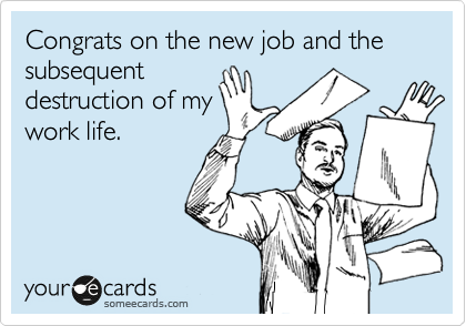 Congrats on the new job and the subsequent destruction of my work life.