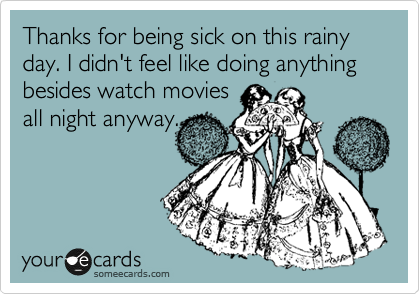 Thanks for being sick on this rainy day. I didn't feel like doing anything besides watch movies  all night anyway.