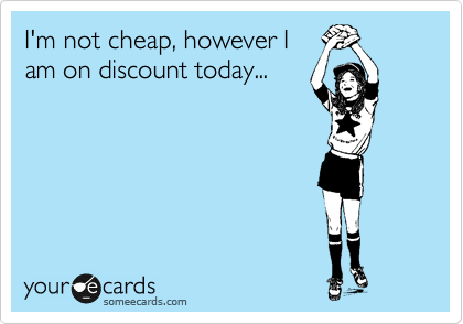 I'm not cheap, however I am on discount today...