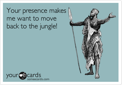 Your presence makes me want to move back to the jungle!