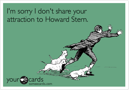 I'm sorry I don't share your attraction to Howard Stern.