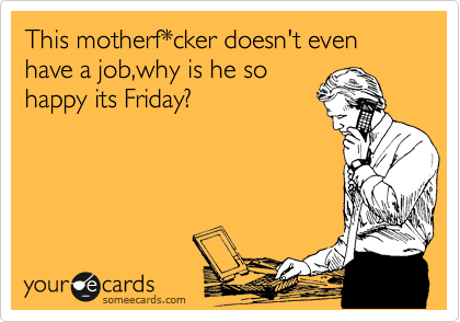 This motherf*cker doesn't even have a job,why is he so happy its Friday?