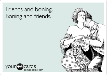 Friends and boning.  Boning and friends.