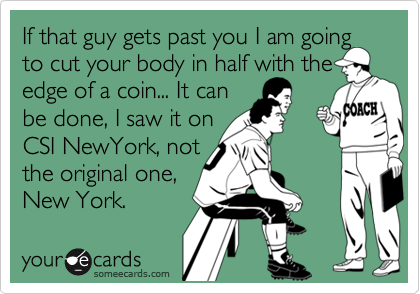 If that guy gets past you I am going to cut your body in half with the edge of a coin... It can  be done, I saw it on  CSI NewYork, not  the original one,  New York.
