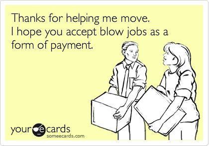 Thanks for helping me move.  I hope you accept blow jobs as a form of payment.
