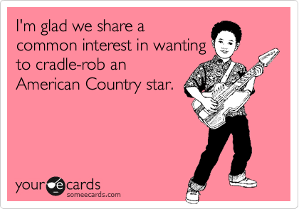 I'm glad we share a common interest in wanting to cradle-rob an American Country star.