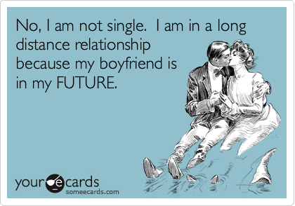 No, I am not single.  I am in a long distance relationship because my boyfriend is in my FUTURE.