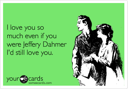 I love you so much even if you were Jeffery Dahmer I'd still love you.